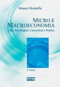 MICRO E MACROECONOMIA: UMA ABORDAGEM CONCEITUAL E PRÁTICA - MONTELLA, MAURA