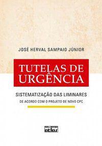TUTELAS DE URGÊNCIA: SISTEMATIZAÇÃO DAS LIMINARES - SAMPAIO JÚNIOR, JOSÉ HERVAL