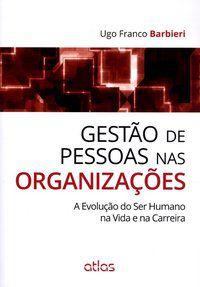 GESTÃO DE PESSOAS NAS ORGANIZAÇÕES: A EVOLUÇÃO DO SER HUMANO NA VIDA E NA CARREIRA - BARBIERI, HUGO FRANCO