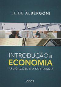 INTRODUÇÃO À ECONOMIA: APLICAÇÕES NO COTIDIANO - ALBERGONI, LEIDE