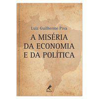 A MISÉRIA DA ECONOMIA E DA POLÍTICA - PIVA, LUIZ GUILHERME