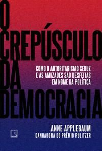 O CREPÚSCULO DA DEMOCRACIA - APPLEBAUM, ANNE
