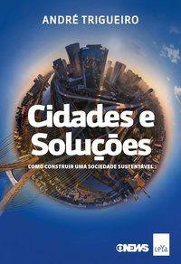 CIDADES E SOLUÇÕES: COMO CONSTRUIR UMA SOCIEDADE SUSTENTÁVEL - TRIGUEIRO, ANDRÉ