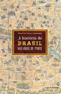 A HISTÓRIA DO BRASIL PELAS RUAS DE PARIS - ASSUMPÇÃO, MAURÍCIO TORRES