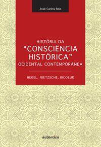 """HISTÓRIA DA """"CONSCIÊNCIA HISTÓRICA"""" OCIDENTAL CONTEMPORÂNEA - HEGEL, NIETZSCHE, RICOEUR - REIS, JOSÉ CARLOS"""