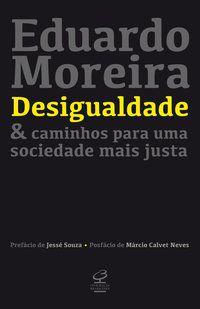 DESIGUALDADE & CAMINHOS PARA UMA SOCIEDADE MAIS JUSTA - MOREIRA, EDUARDO