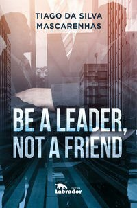 BE A LEADER, NOT A FRIEND - DA SILVA MASCARENHAS, THIAGO