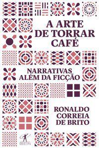 A ARTE DE TORRAR CAFÉ - BRITO, RONALDO CORREIA DE