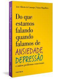 DO QUE ESTAMOS FALANDO QUANDO FALAMOS DE ANSIEDADE, DEPRESSÃO E OUTROS PROBLEMAS EMOCIONAIS - CAMARGO, JOSÉ ALBERTO DE
