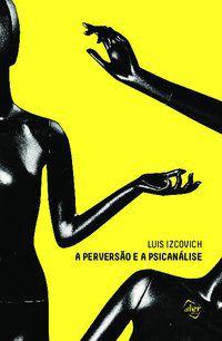 A PERVERSÃO E A PSICANÁLISE - IZCOVICH, LUIS
