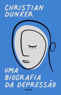 UMA BIOGRAFIA DA DEPRESSÃO - DUNKER, CHRISTIAN