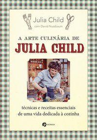A ARTE CULINÁRIA DE JULIA CHILD - CHILD, JULIA