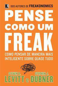 PENSE COMO UM FREAK: COMO PENSAR DE MANEIRA MAIS INTELIGENTE SOBRE QUASE TUDO - LEVITT, STEVEN