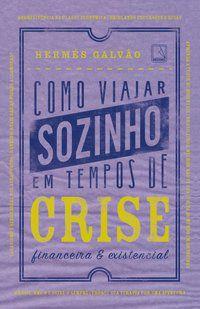 COMO VIAJAR SOZINHO EM TEMPOS DE CRISE FINANCEIRA E EXISTENCIAL - GALVAO, HERMES