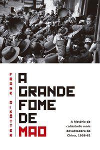A GRANDE FOME DE MAO - DIKOTTER, FRANK