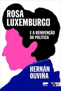 ROSA LUXEMBURGO E A REINVENÇÃO DA POLÍTICA - OUVIÑA, HERNÁN