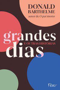 GRANDES DIAS E OUTRAS HISTÓRIAS - BARTHELME, DONALD