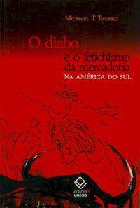 O DIABO E O FETICHISMO DA MERCADORIA NA AMÉRICA DO SUL - TAUSSIG, MICHAEL T.