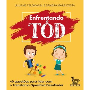 Enfrentando o TOD - 40 Questões Para Lidar Com o Transtorno Opositivo Desafiador