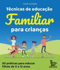 Técnicas de Educação Familiar Para Crianças - 50 Práticas Para Educar Filhos de 0 a 12 Anos