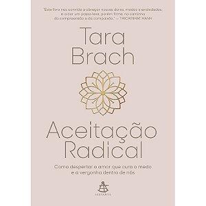 Aceitação Radical - Como Despertar o Amor Que Cura o Medo e a Vergonha Dentro de Nós