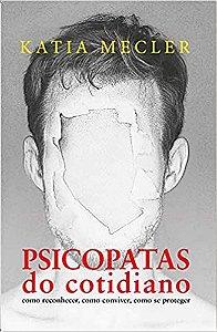 Psicopatas do Cotidiano: Como Reconhecer, Como Conviver, Como se Proteger