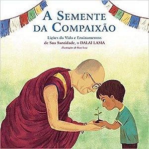 A Semente da Compaixão: Lições da Vida e Ensinamentos de sua Santidade, o Dalai Lama