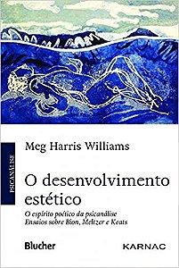 Desenvolvimento Estetico, O: o Espirito Poetico da Psicanalise - Ensaios Sobre Bion, Meltzer e Keats