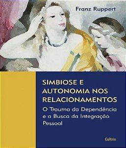Simbiose e Autonomia Nos Relacionamentos - o Trauma da Dependencia e a Busca