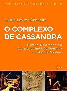 Complexo de Cassandra (o) - Histeria Descredito e o Resgate da Intuicao Feminina