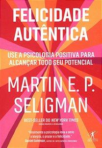 Felicidade Autêntica - Use a Psicologia Positiva Para Alcançar Todo Seu Potencial