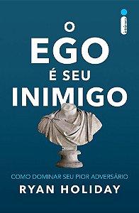 O Ego é Seu Inimigo - Como Dominar Seu Pior Adversário