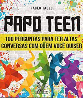 Papo Teen - 100 Perguntas Para Ter Altas Conversas Com Quem Você Quiser