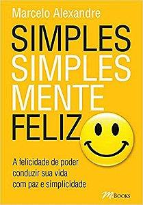 Simples, Simplesmente Feliz: A Felicidade de Poder Conduzir Sua Vida com Paz e Simplicidade