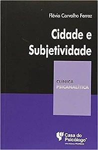 Cidade e Subjetividade - Colecao Clinica Psicanalitica