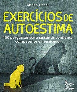 Exercicios de Autoestima - 100 Perguntas Para Se Sentir Confiante, Competente E