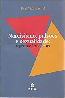 Narcisismo, Pulsões e Sexualidade - Repercussões Clínicas