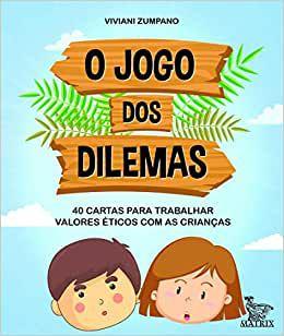 O Jogo dos Dilema - 40 Cartas Para Trabalhar Valores Eticos Com As Criancas