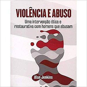 Violencia e Abuso - Uma Intervencao Etica e Restaurativa Com Homens Que Abusam
