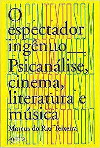 O Espectador Ingênuo - Psicanálise, Cinema, Literatura e Música