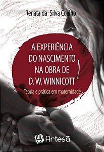 A Experiência do Nascimento na Obra de D. W. Winnicott - Teoria e Prática Em Maternidade