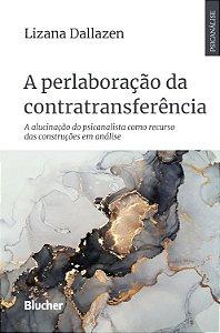 A Perlaboração da Contratransferência - A Alucinação do Psicanalista Como Recurso das Construções em Análise