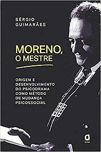 Moreno, o Mestre - Origem e Desenvolvimento do Psicodrama Como Método de Mudança Psicossocial