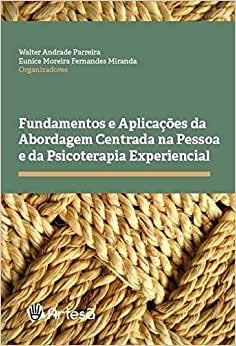 Fundamentos e Aplicações da Abordagem Centrada na Pessoa e da Psicoterapia Experiencial