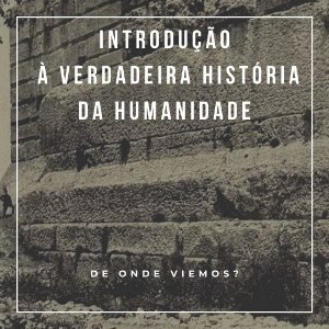 CURSO INTRODUÇÃO À VERDADEIRA HISTÓRIA DA HUMANIDADE