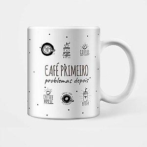 """Caneca - """"Café primeiro, problemas depois"""""""