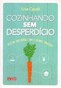 Cozinhando sem desperdício: Receitas sustentáveis para o gourmet consciente