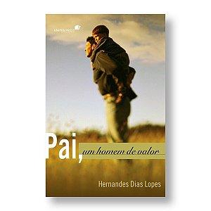 PAI, UM HOMEM DE VALOR - PR. HERNANDES DIAS LOPES