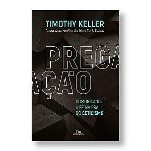 PREGAÇÃO - COMUNICANDO A FÉ NA ERA DO CETICISMO - TIMOTHY KELLER