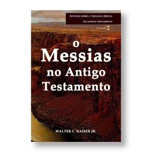 O MESSIAS NO ANTIGO TESTAMENTO - WALTER C. KAISER JR.